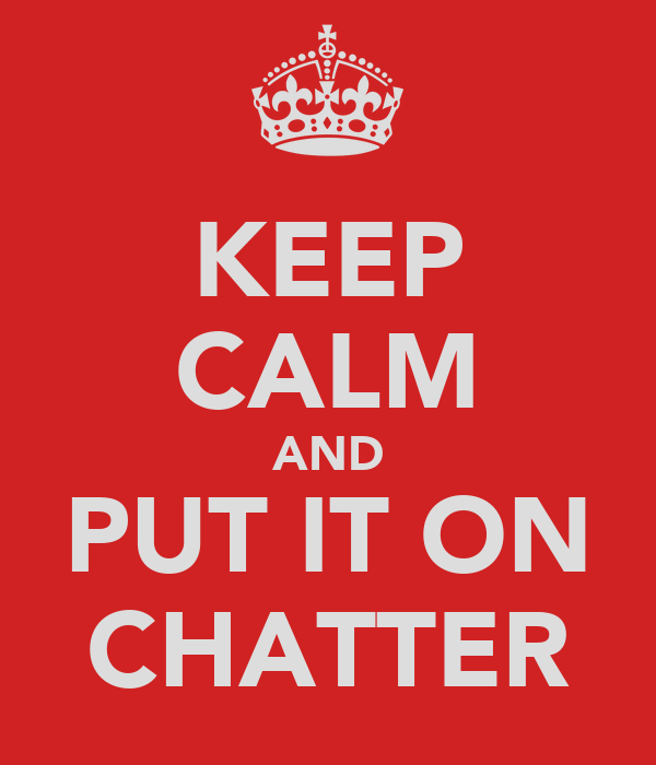 KEEP CALM AND PUT IT ON CHATTER