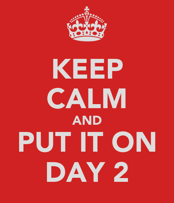 KEEP CALM AND PUT IT ON DAY 2