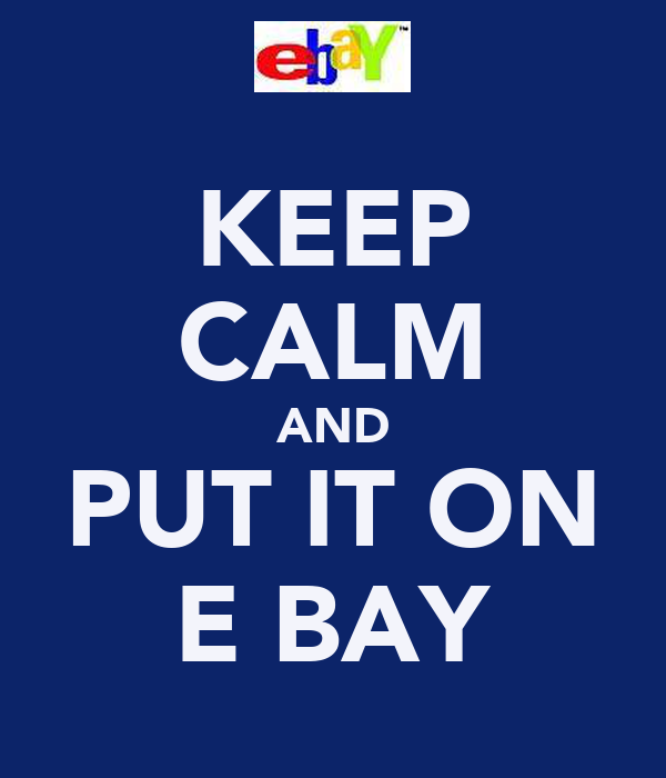 KEEP CALM AND PUT IT ON E BAY