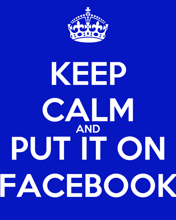 KEEP CALM AND PUT IT ON FACEBOOK