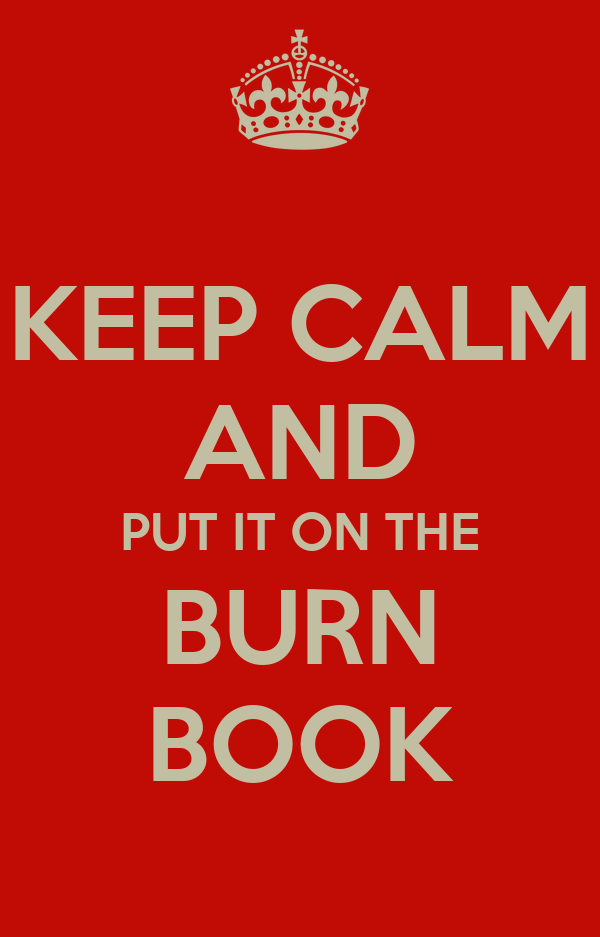 KEEP CALM AND PUT IT ON THE BURN BOOK