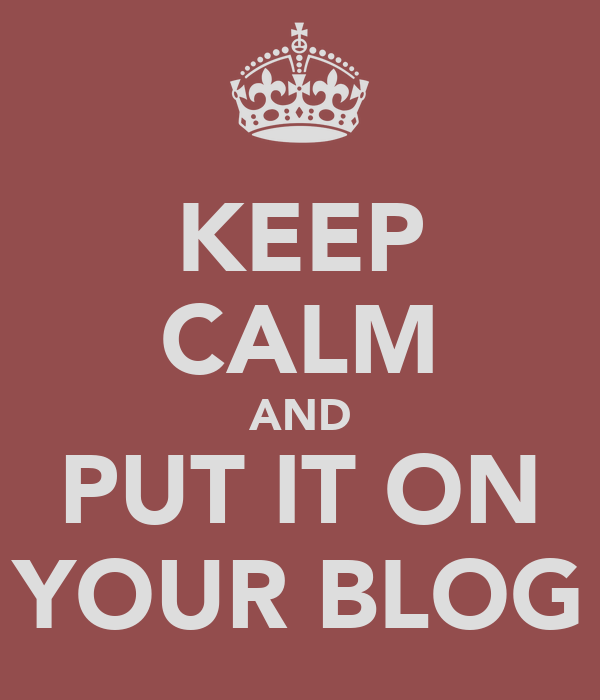 KEEP CALM AND PUT IT ON YOUR BLOG