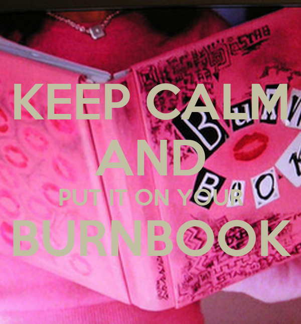 KEEP CALM AND PUT IT ON YOUR BURNBOOK