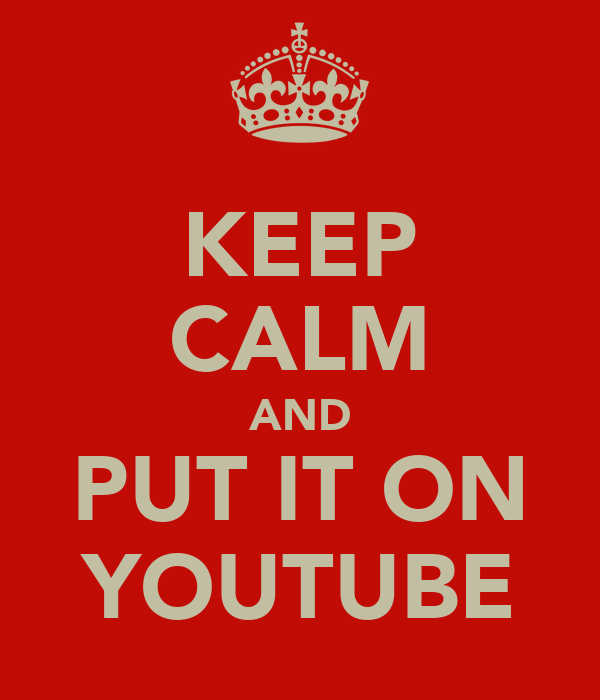 KEEP CALM AND PUT IT ON YOUTUBE