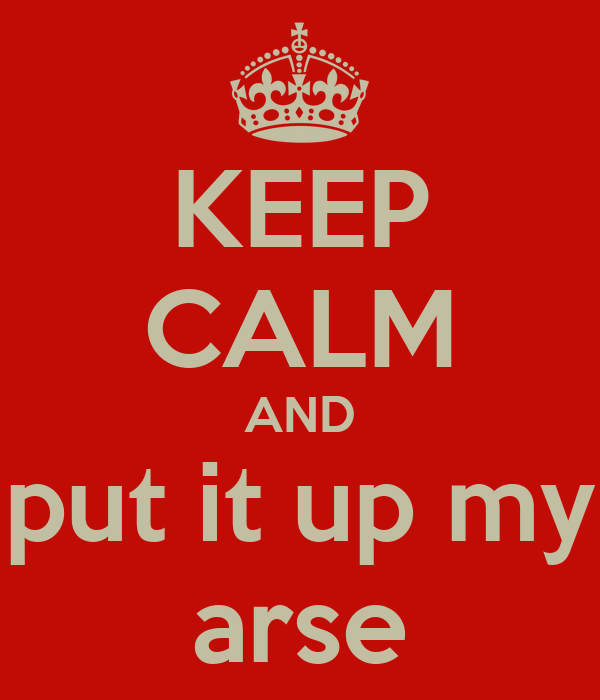 KEEP CALM AND put it up my arse