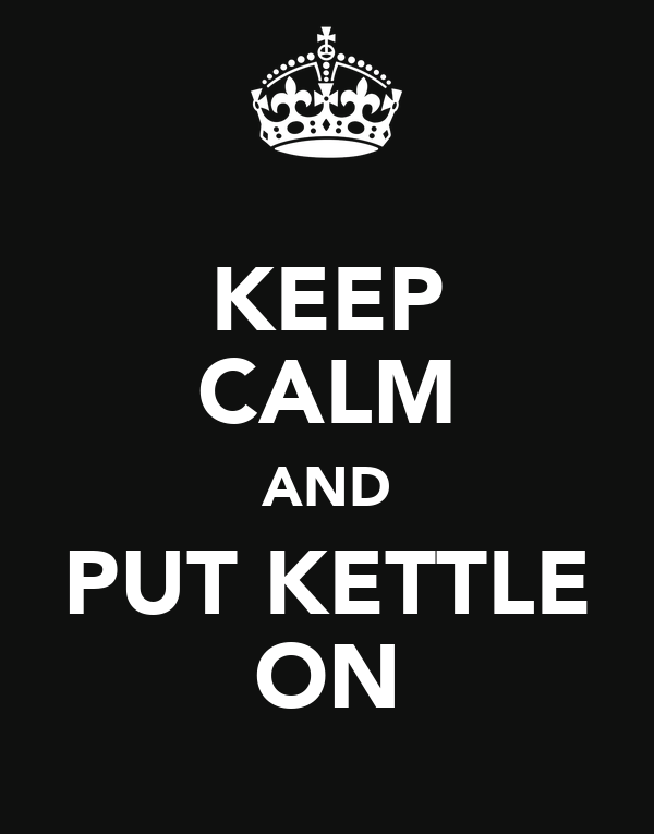 KEEP CALM AND PUT KETTLE ON