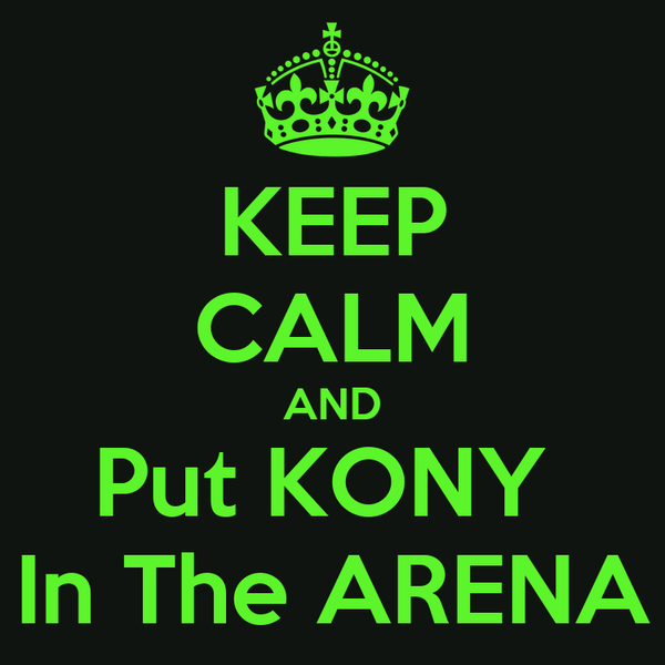 KEEP CALM AND Put KONY  In The ARENA