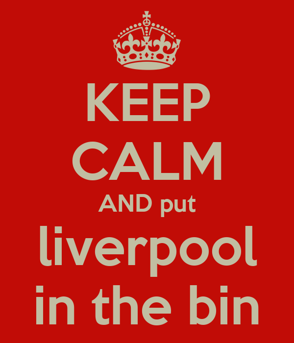 KEEP CALM AND put liverpool in the bin