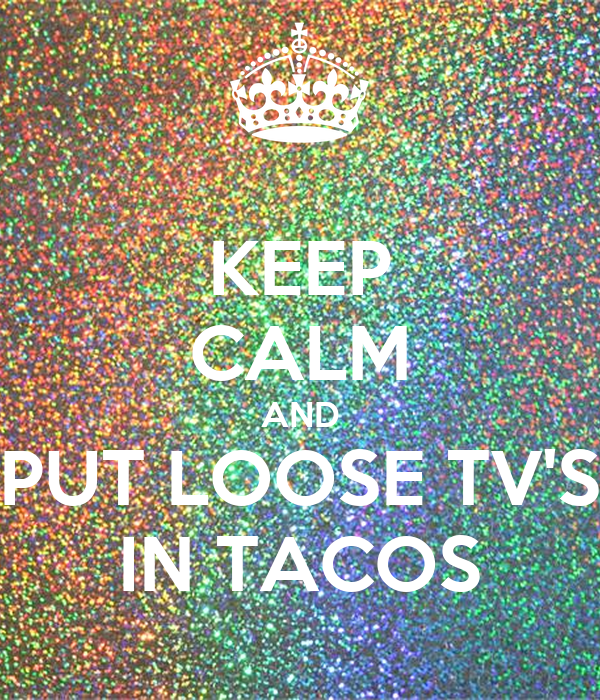 KEEP CALM AND PUT LOOSE TV'S IN TACOS