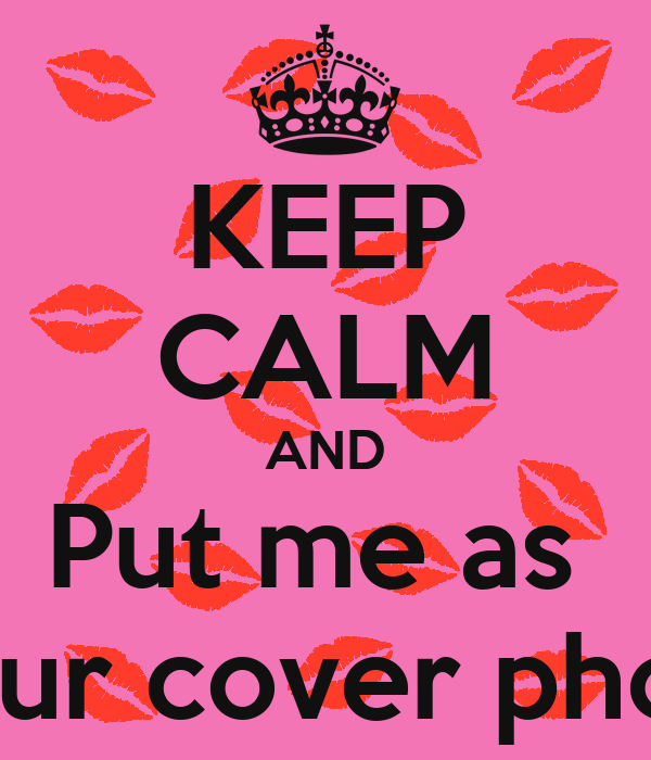 KEEP CALM AND Put me as  Your cover photo