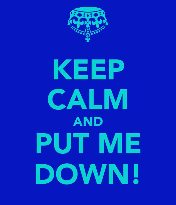 KEEP CALM AND PUT ME DOWN!