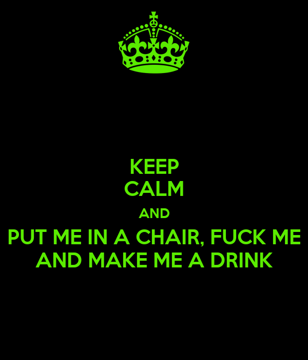 KEEP CALM AND PUT ME IN A CHAIR, FUCK ME AND MAKE ME A DRINK