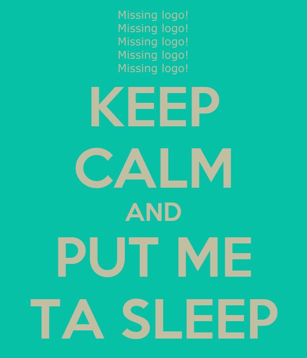 KEEP CALM AND PUT ME TA SLEEP
