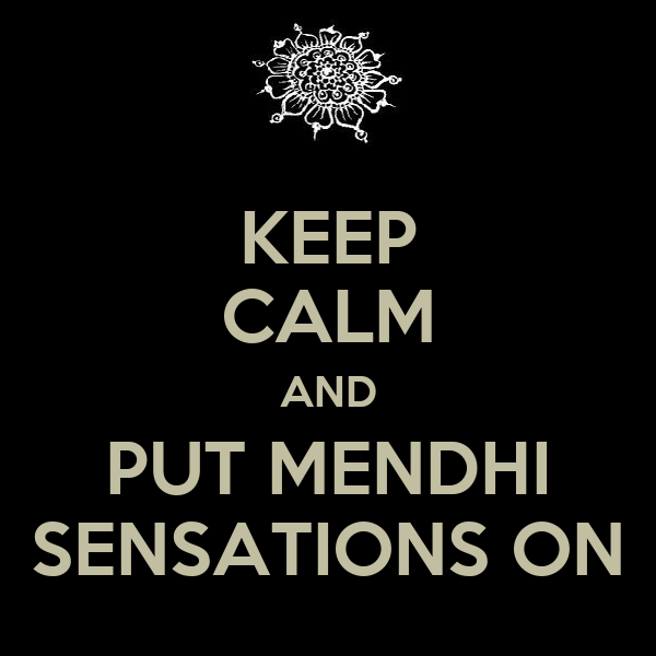 KEEP CALM AND PUT MENDHI SENSATIONS ON