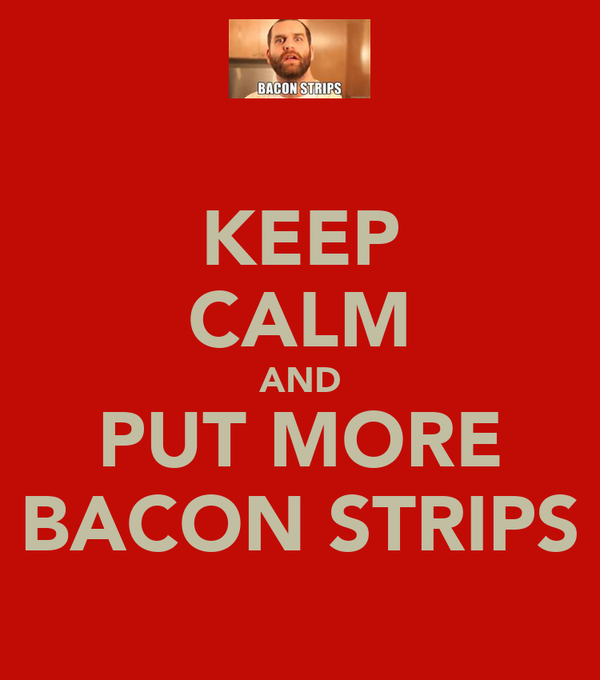 KEEP CALM AND PUT MORE BACON STRIPS