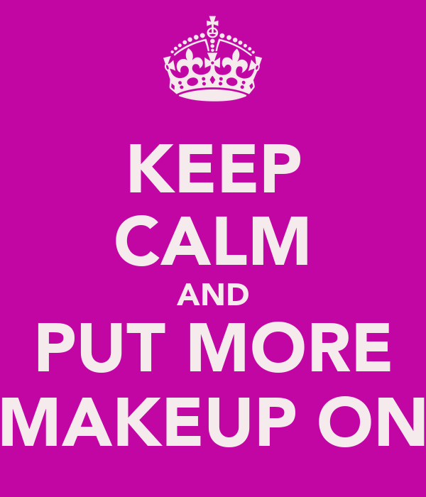 KEEP CALM AND PUT MORE MAKEUP ON