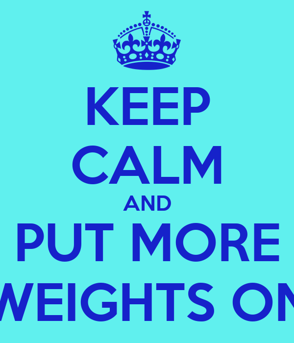 KEEP CALM AND PUT MORE WEIGHTS ON