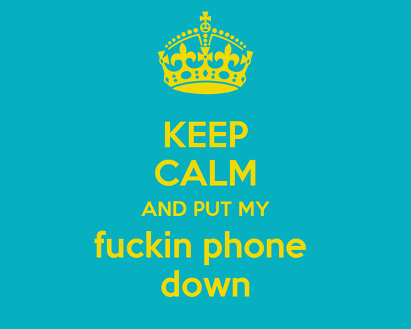 KEEP CALM AND PUT MY fuckin phone  down