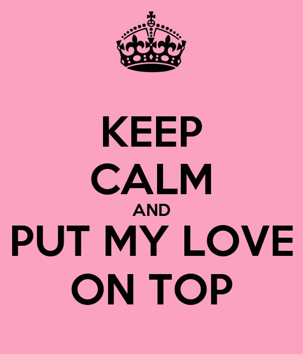 KEEP CALM AND PUT MY LOVE ON TOP