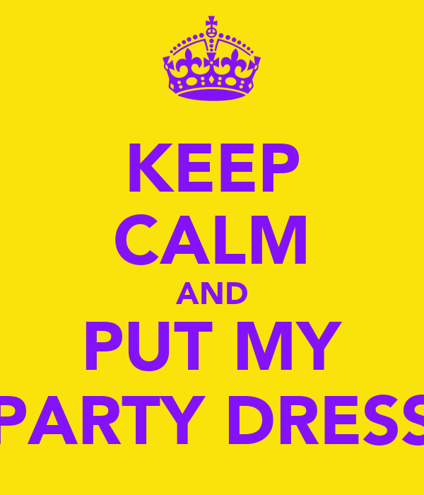 KEEP CALM AND PUT MY PARTY DRESS
