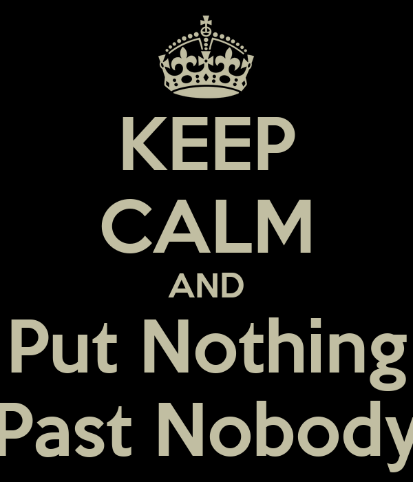 KEEP CALM AND Put Nothing Past Nobody