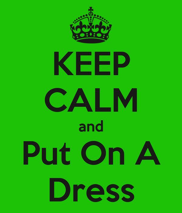 KEEP CALM and Put On A Dress