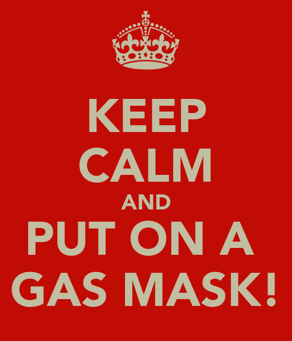 KEEP CALM AND PUT ON A  GAS MASK!