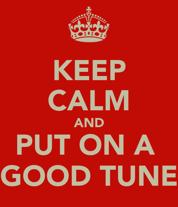 KEEP CALM AND PUT ON A  GOOD TUNE
