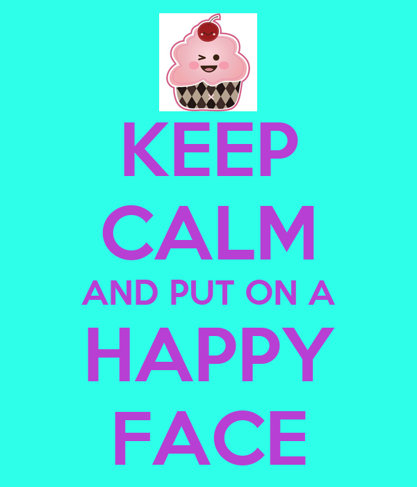 KEEP CALM AND PUT ON A HAPPY FACE