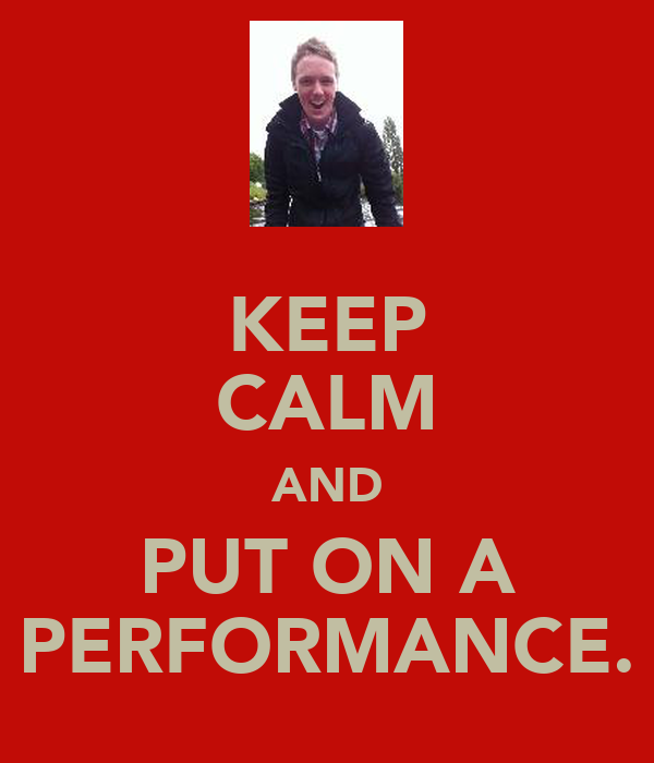 KEEP CALM AND PUT ON A PERFORMANCE.
