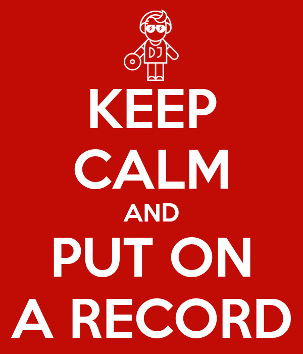KEEP CALM AND PUT ON A RECORD