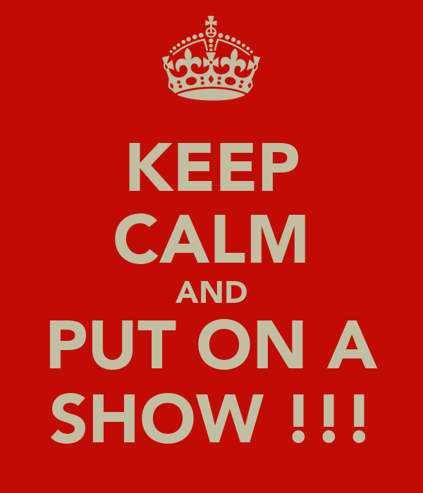 KEEP CALM AND PUT ON A SHOW !!!