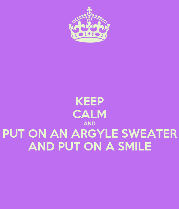KEEP CALM AND PUT ON AN ARGYLE SWEATER AND PUT ON A SMILE