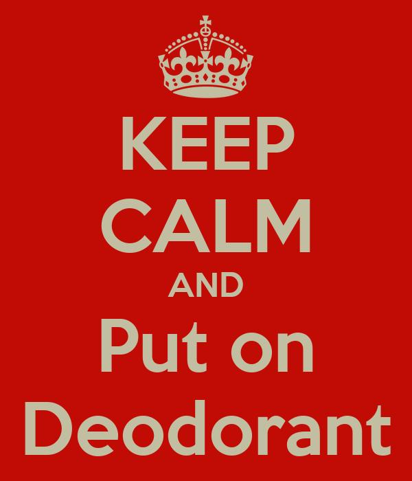 KEEP CALM AND Put on Deodorant