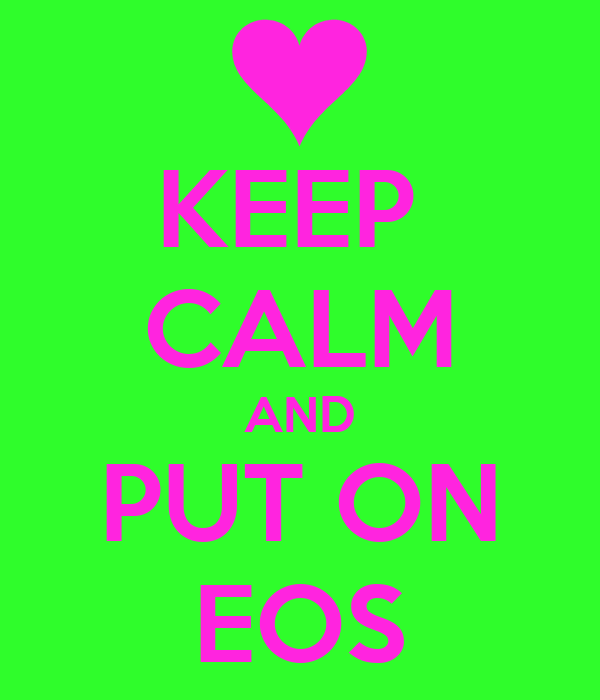 KEEP  CALM AND PUT ON EOS