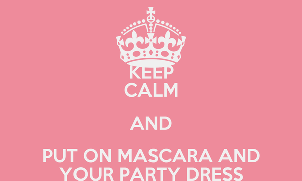 KEEP CALM AND PUT ON MASCARA AND YOUR PARTY DRESS