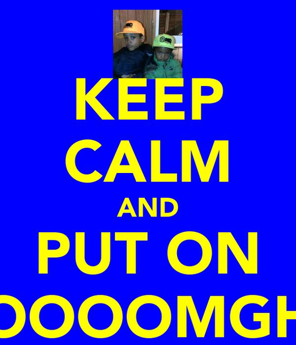 KEEP CALM AND PUT ON OOOOMGH
