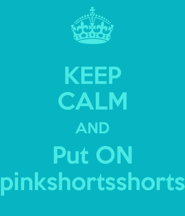 KEEP CALM AND Put ON pinkshortsshorts