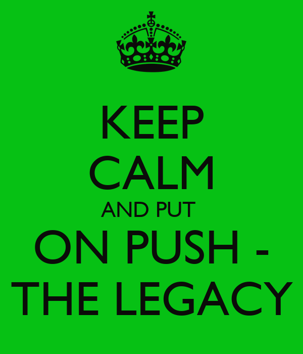 KEEP CALM AND PUT  ON PUSH - THE LEGACY