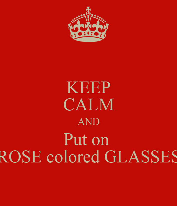 KEEP CALM AND Put on  ROSE colored GLASSES
