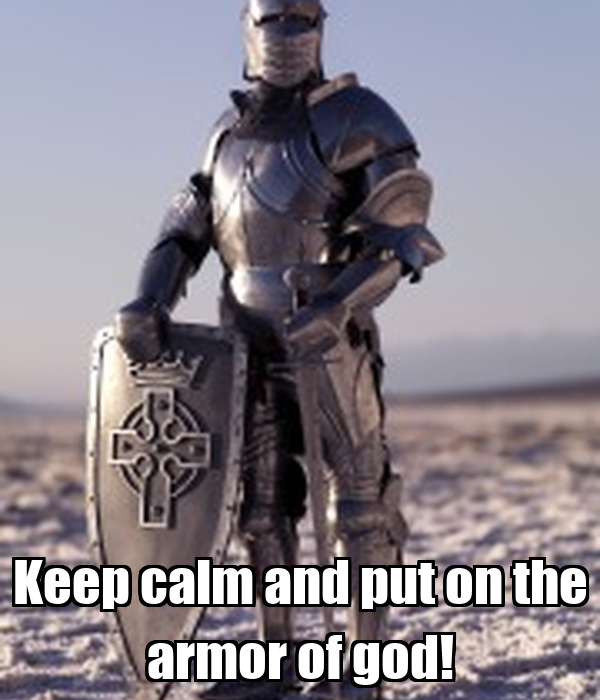 Keep calm and put on the armor of god!