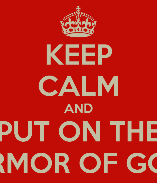 KEEP CALM AND PUT ON THE ARMOR OF GOD