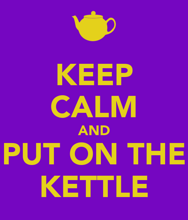 KEEP CALM AND PUT ON THE KETTLE