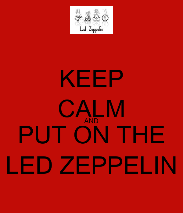 KEEP CALM AND PUT ON THE LED ZEPPELIN