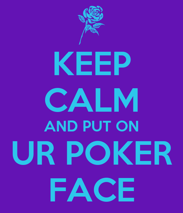 KEEP CALM AND PUT ON UR POKER FACE