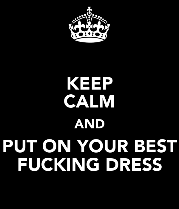 KEEP CALM AND PUT ON YOUR BEST FUCKING DRESS