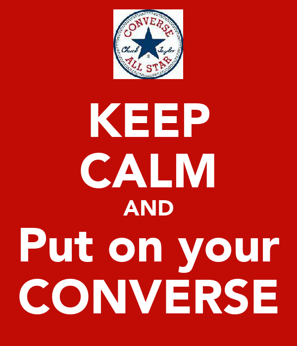 KEEP CALM AND Put on your CONVERSE
