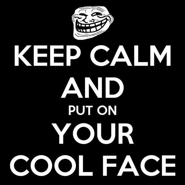 KEEP CALM AND PUT ON YOUR COOL FACE