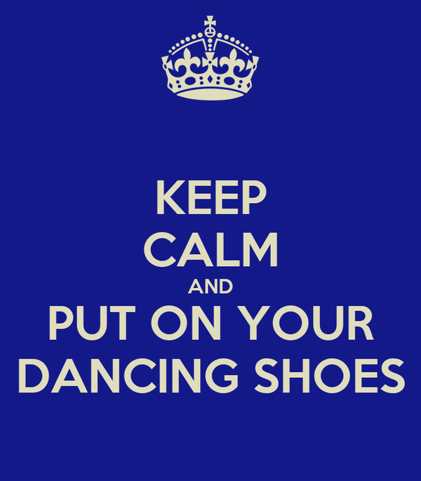 KEEP CALM AND PUT ON YOUR DANCING SHOES