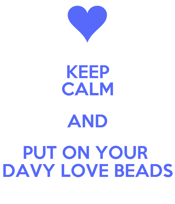 KEEP CALM AND PUT ON YOUR  DAVY LOVE BEADS